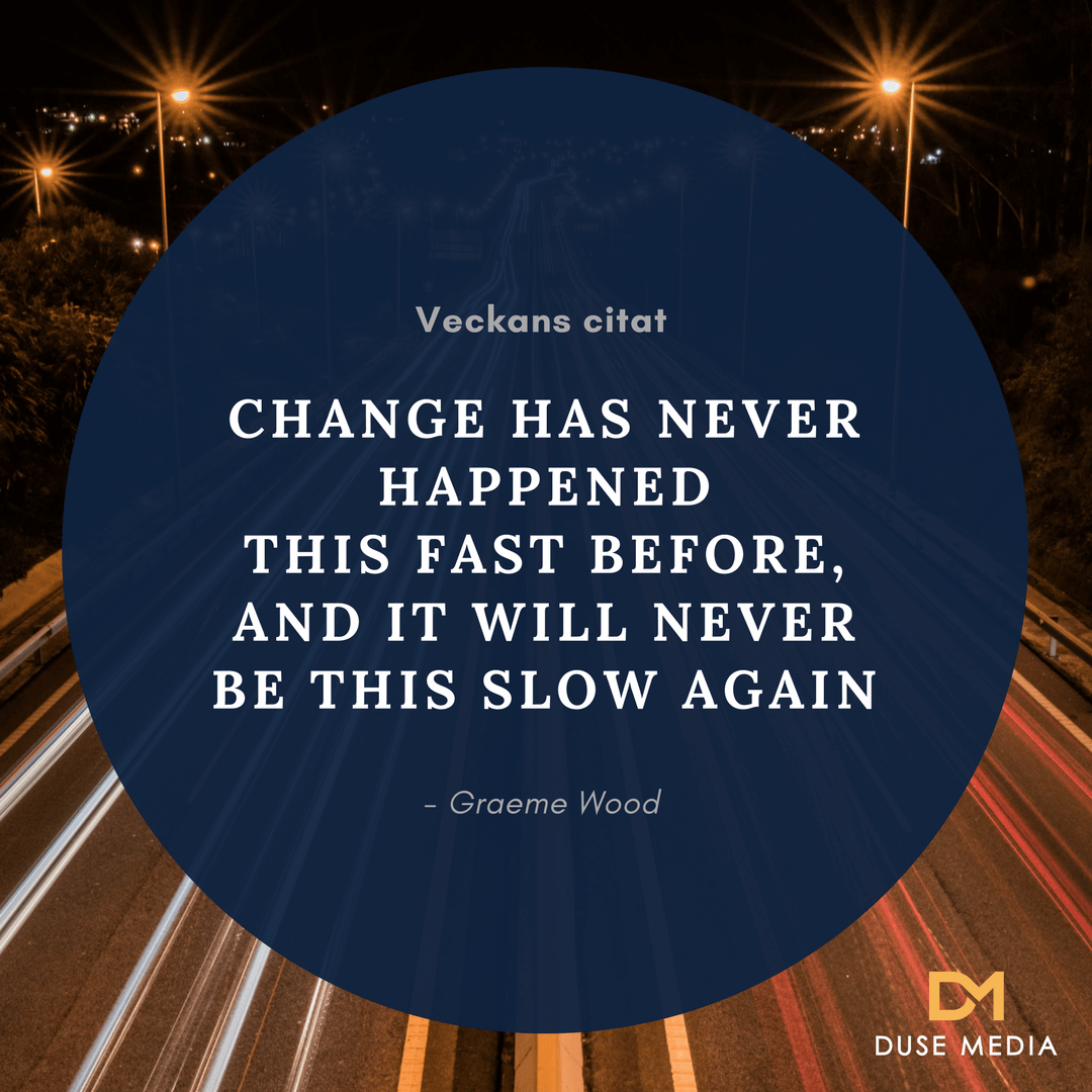 Change has never happened this fast before, and it will never be this slow again